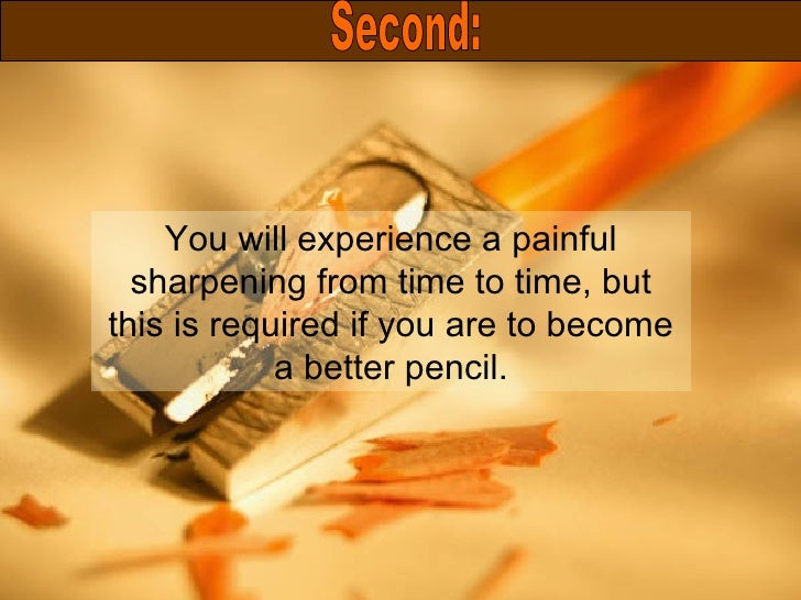 You will experience a painful sharpening from time to time, but this is required if you are to become a better pencil. Sec...