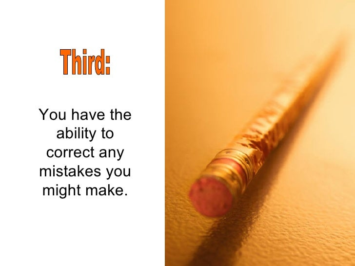 You have the ability to correct any mistakes you might make. Third: