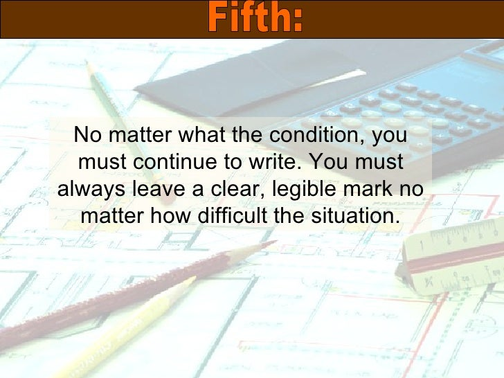 No matter what the condition, you must continue to write. You must always leave a clear, legible mark no matter how diffic...