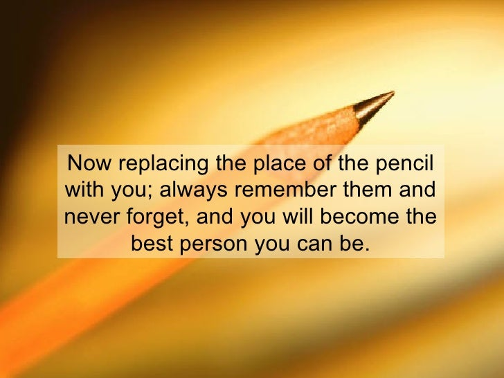 Now replacing the place of the pencil with you; always remember them and never forget, and you will become the best person...