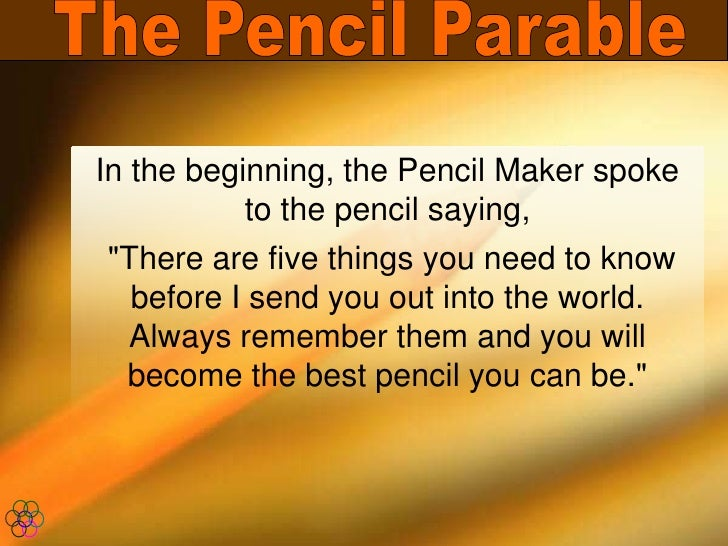 "The Pencil Parable<br />In the beginning, the Pencil Maker spoke to the pencil saying,<br /> ""There are five things y..."