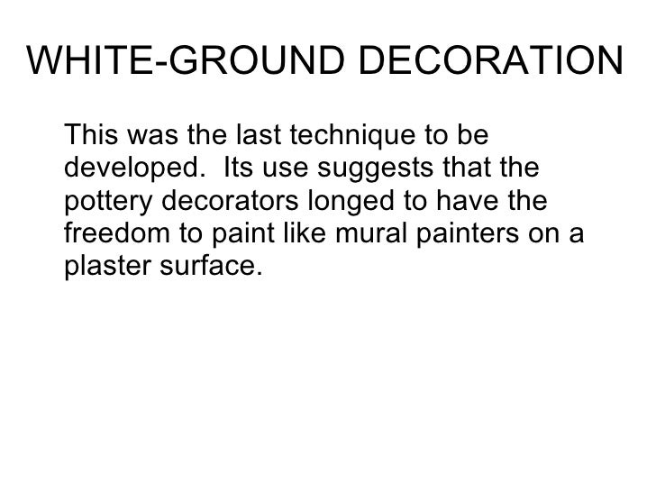 WHITE-GROUND DECORATION <ul><li>This was the last technique to be developed.  Its use suggests that the pottery decorators...