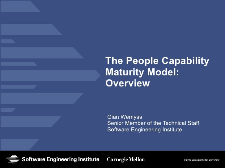 The People Capability Maturity Model: Overview Gian Wemyss Senior Member of the Technical Staff Software Engineering Insti...