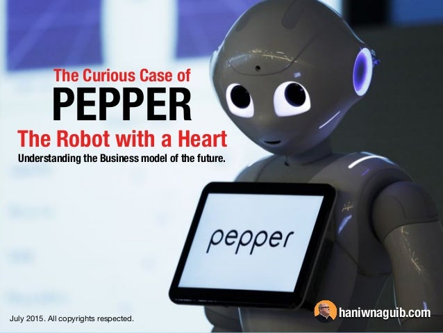 The Curious Case of PEPPER Understanding the Business model of the future. The Robot with a Heart July 2015. All copyright...