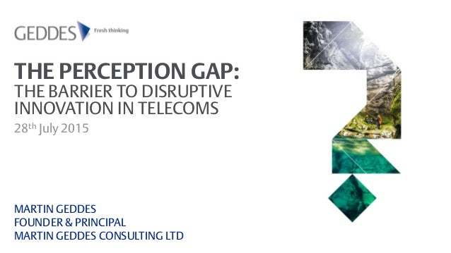 THE PERCEPTION GAP: THE BARRIER TO DISRUPTIVE INNOVATION IN TELECOMS 28th July 2015 MARTIN GEDDES FOUNDER & PRINCIPAL MART...