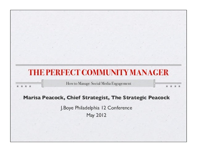 THE PERFECT COMMUNITY MANAGER How to Manage Social Media Engagement Marisa Peacock, Chief Strategist, The Strategic Peacoc...