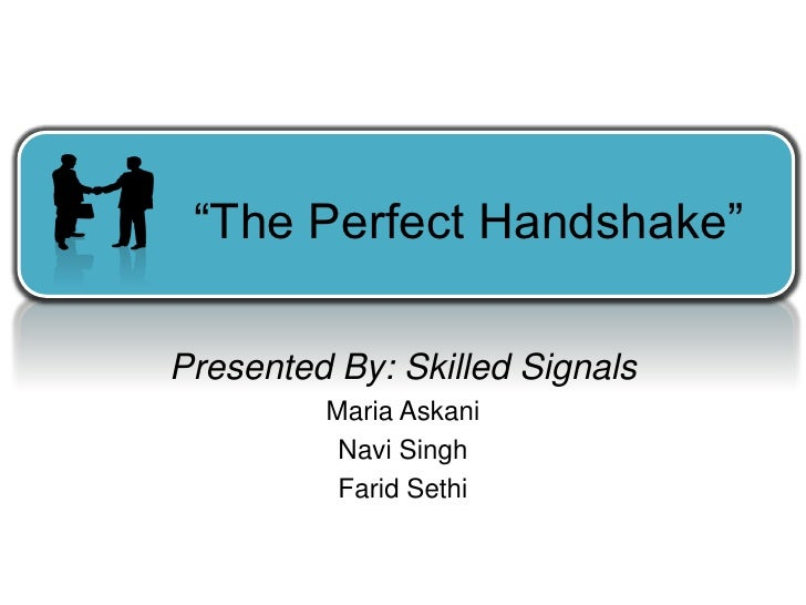 """The Perfect Handshake""  Presented By: Skilled Signals          Maria Askani           Navi Singh           Farid Sethi"