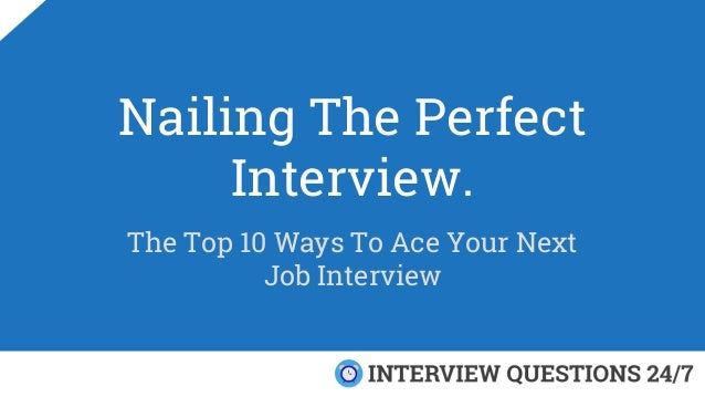 Nailing The Perfect Interview. The Top 10 Ways To Ace Your Next Job Interview