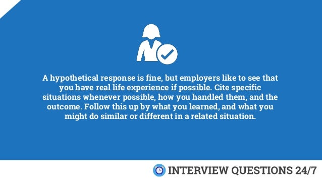 A hypothetical response is fine, but employers like to see that you have real life experience if possible. Cite specific s...