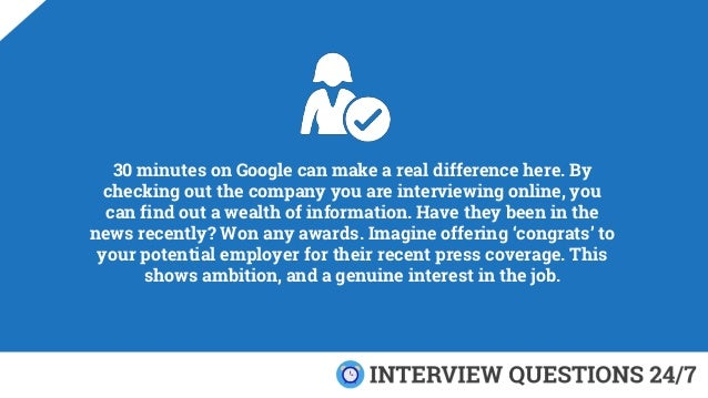 30 minutes on Google can make a real difference here. By checking out the company you are interviewing online, you can fin...