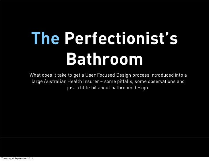 The Perfectionist's                           Bathroom                      What does it take to get a User Focused Design...