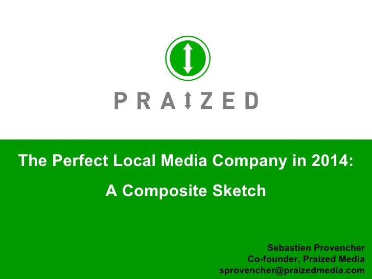 The Perfect Local Media Company in 2014: A Composite Sketch Sebastien Provencher Co-founder, Praized Media [email_address]