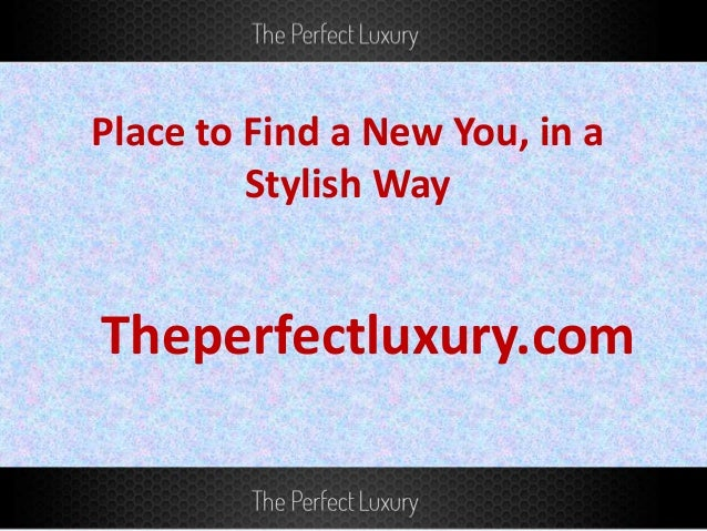 Place to Find a New You, in a Stylish Way Theperfectluxury.com
