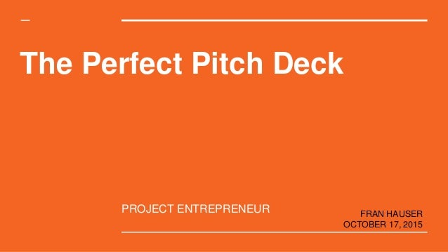 The Perfect Pitch Deck PROJECT ENTREPRENEUR FRAN HAUSER OCTOBER 17, 2015