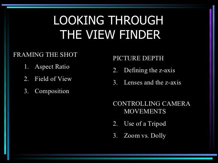 LOOKING THROUGH  THE VIEW FINDER <ul><li>FRAMING THE SHOT </li></ul><ul><ul><li>Aspect Ratio </li></ul></ul><ul><ul><li>Fi...