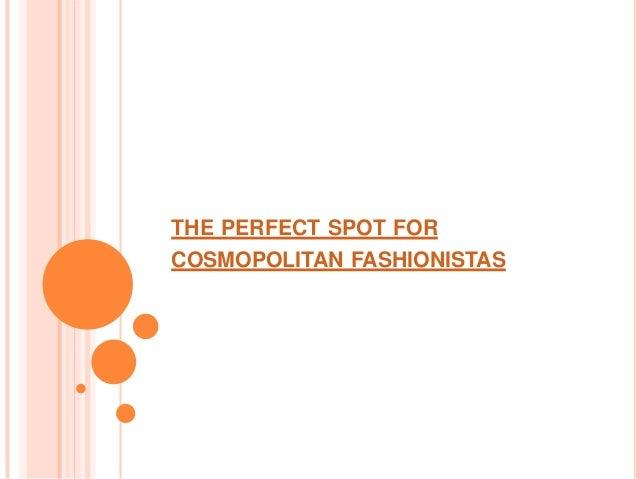 THE PERFECT SPOT FORCOSMOPOLITAN FASHIONISTAS