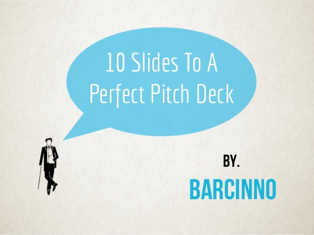 By. barcinno 10 Slides To A Perfect Pitch Deck