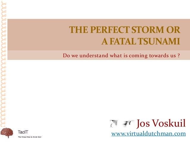 Do we understand what is coming towards us ? THE PERFECT STORM OR A FATALTSUNAMI Jos Voskuil www.virtualdutchman.com