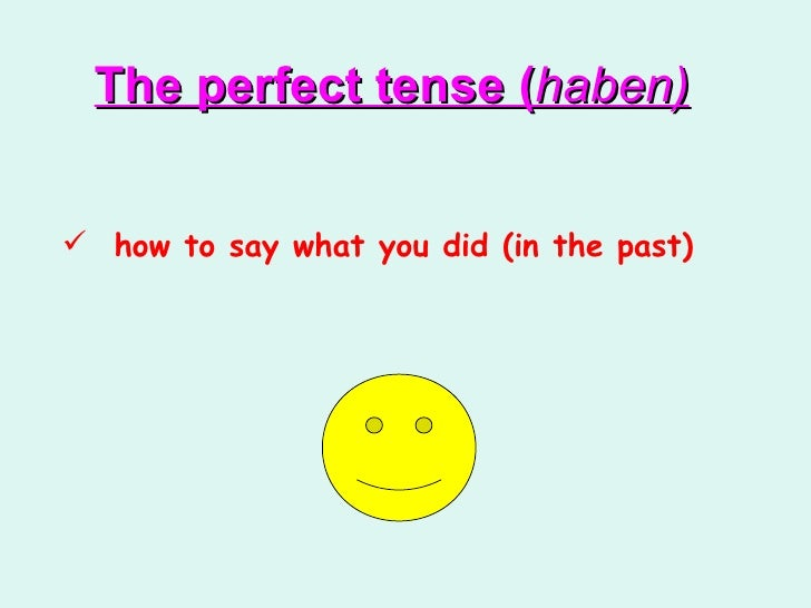 <ul><li>how to say what you did (in the past) </li></ul>The perfect tense ( haben)