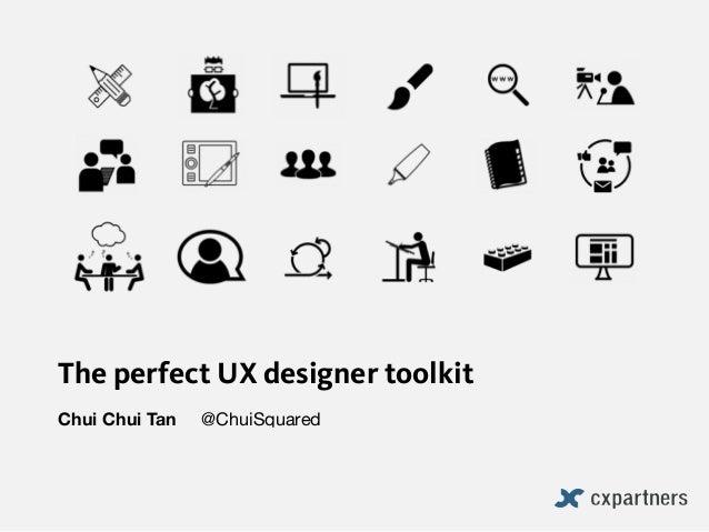 The perfect UX designer toolkit Chui Chui Tan @ChuiSquared