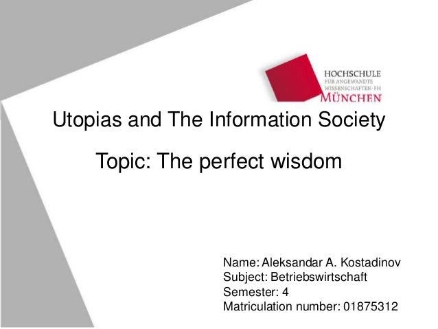 Utopias and The Information Society Topic: The perfect wisdom Name: Aleksandar A. Kostadinov Subject: Betriebswirtschaft S...