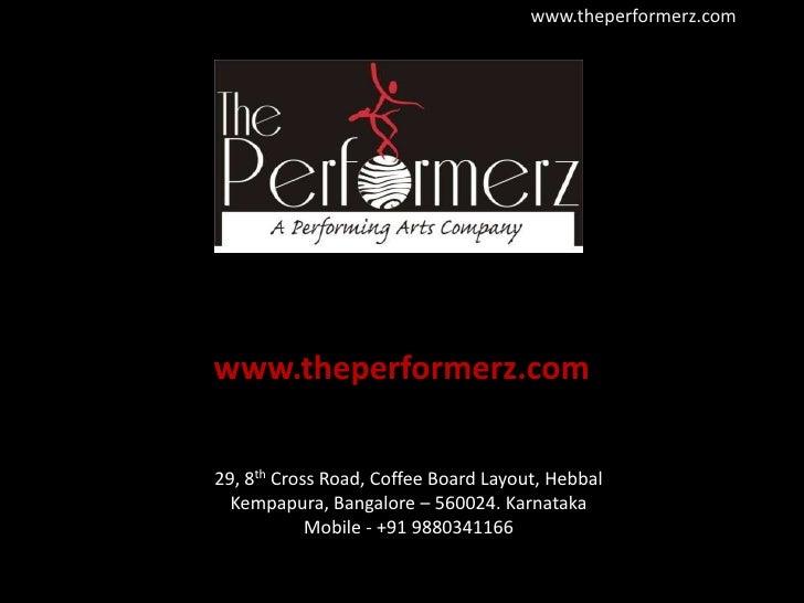 www.theperformerz.com<br />29, 8th Cross Road, Coffee Board Layout, HebbalKempapura, Bangalore – 560024. Karnataka<br />Mo...