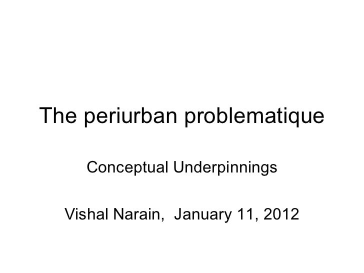 The periurban problematique Conceptual Underpinnings Vishal Narain,  January 11, 2012