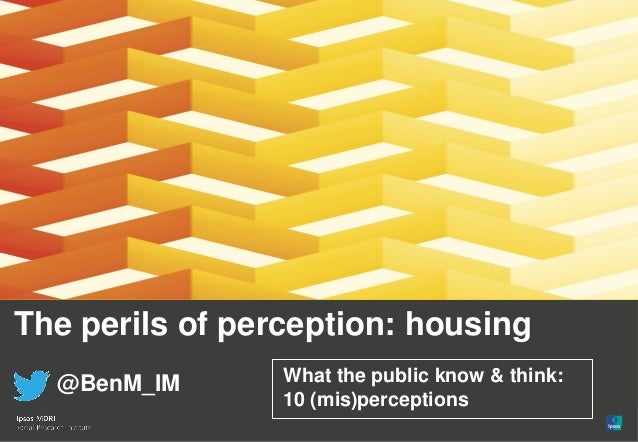 The perils of perception: housing @BenM_IM What the public know & think: 10 (mis)perceptions