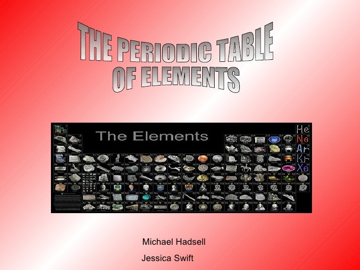 Michael Hadsell Jessica Swift THE PERIODIC TABLE OF ELEMENTS