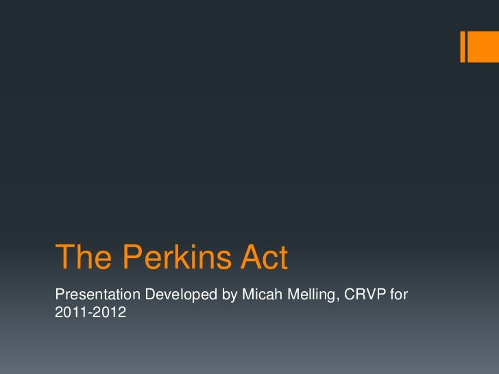 The Perkins ActPresentation Developed by Micah Melling, CRVP for2011-2012