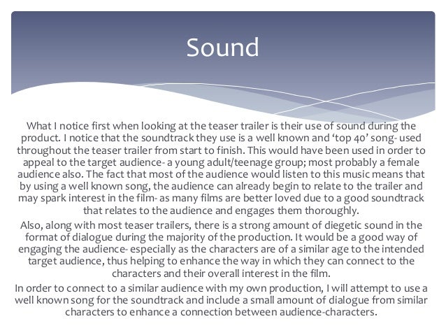 What I notice first when looking at the teaser trailer is their use of sound during the product. I notice that the soundtr...