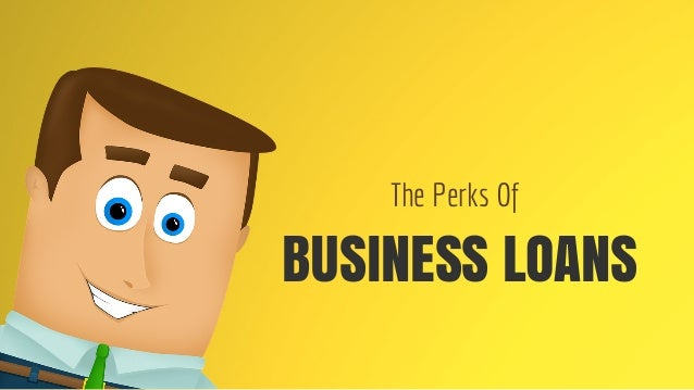BUSINESS LOANS The Perks Of