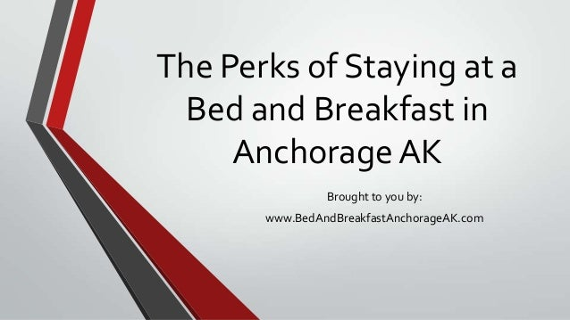 The Perks of Staying at a Bed and Breakfast in AnchorageAK Brought to you by: www.BedAndBreakfastAnchorageAK.com