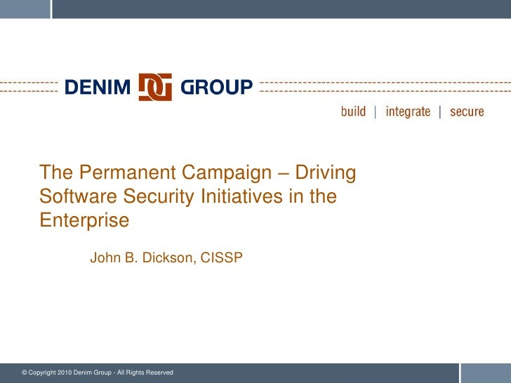 The Permanent Campaign – Driving      Software Security Initiatives in the      Enterprise                       John B. D...