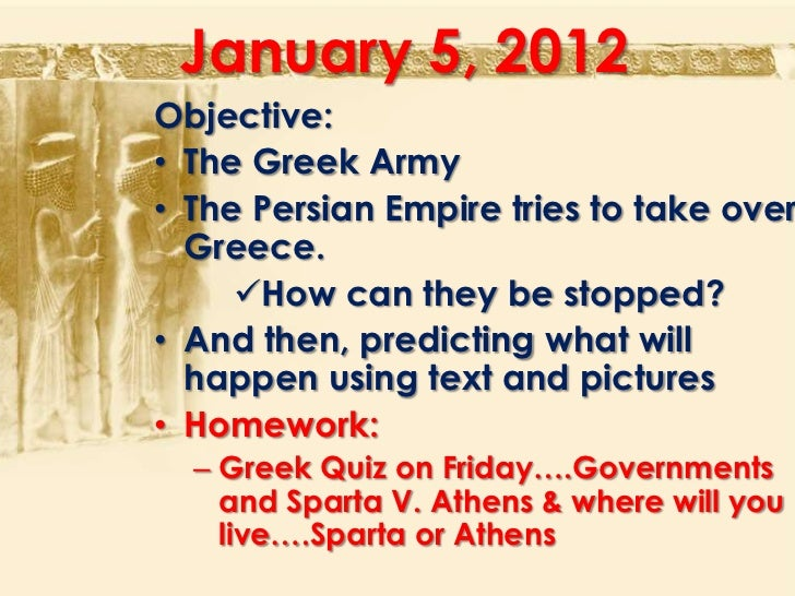 January 5, 2012Objective:• The Greek Army• The Persian Empire tries to take over  Greece.     How can they be stopped?• A...