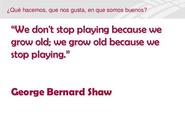 """""""We dont stop playing because wegrow old; we grow old because westop playing.""""George Bernard Shaw¿Qué hacemos, que nos gus..."""