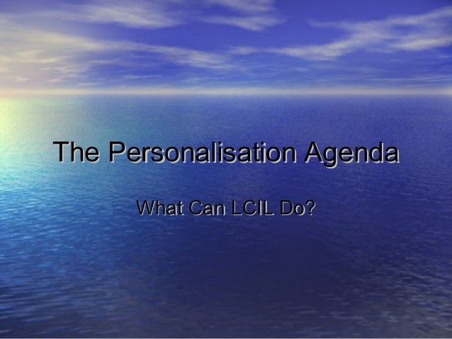 The Personalisation AgendaThe Personalisation Agenda What Can LCIL Do?What Can LCIL Do?
