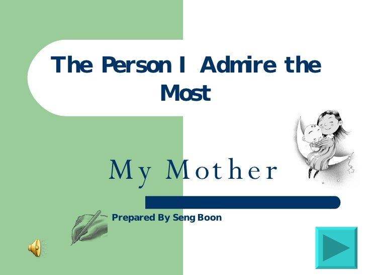 the person i admire most the person i admire the most my mother prepared by seng boon