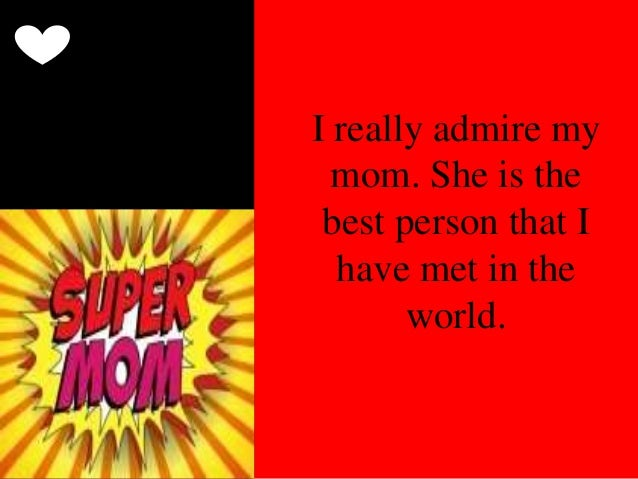 the person i admire my mother Free i admire my mom papers, essays that person is my mother she is the amazing women i ever known because from her i look this world differently.
