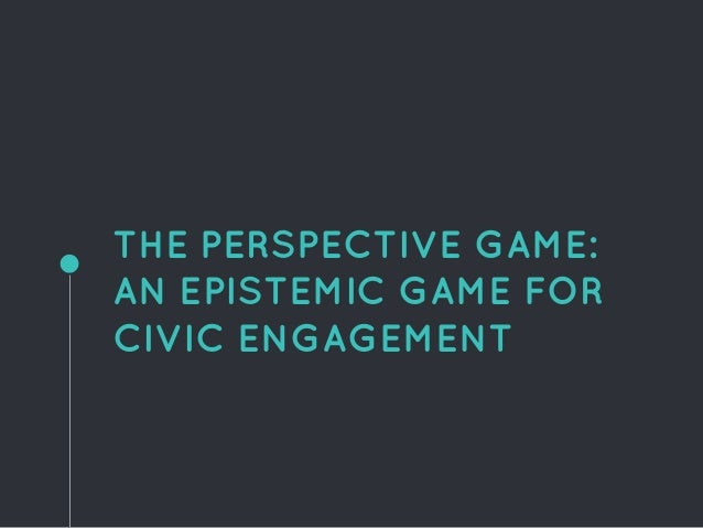 THE PERSPECTIVE GAME: AN EPISTEMIC GAME FOR CIVIC ENGAGEMENT
