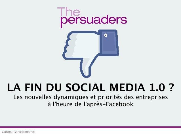 Cabinet Conseil Internet LA FIN DU SOCIAL MEDIA 1.0 ? Les nouvelles dynamiques et priorités des entreprises à l'heure de l...