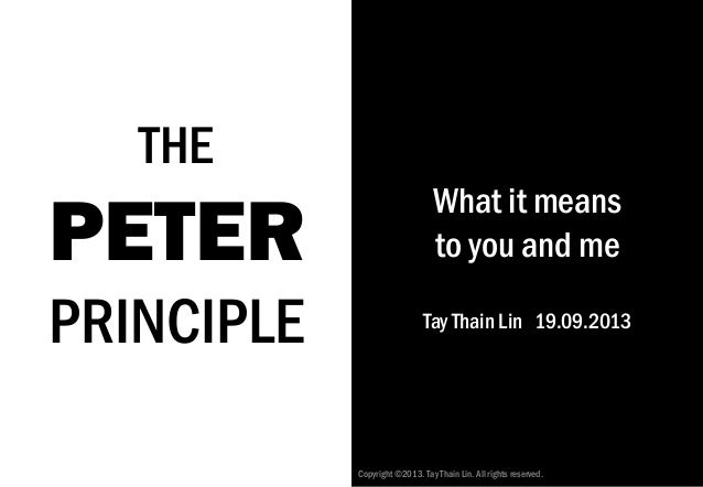 THE PETER PRINCIPLE What it means to you and me Tay Thain Lin 19.09.2013 Copyright©2013. Tay Thain Lin. All rights reserve...