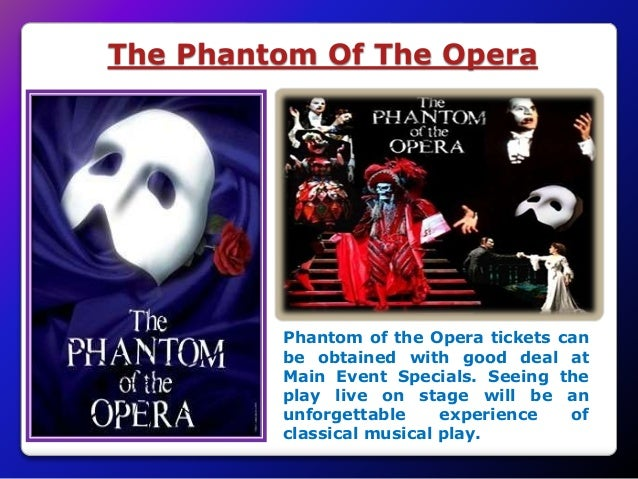 The Phantom Of The Opera Phantom of the Opera tickets can be obtained with good deal at Main Event Specials. Seeing the pl...