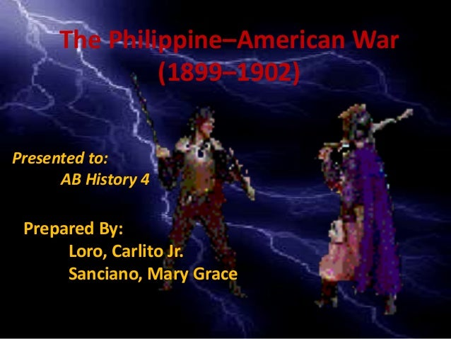 The Philippine–American War (1899–1902) Prepared By: Loro, Carlito Jr. Sanciano, Mary Grace Presented to: AB History 4