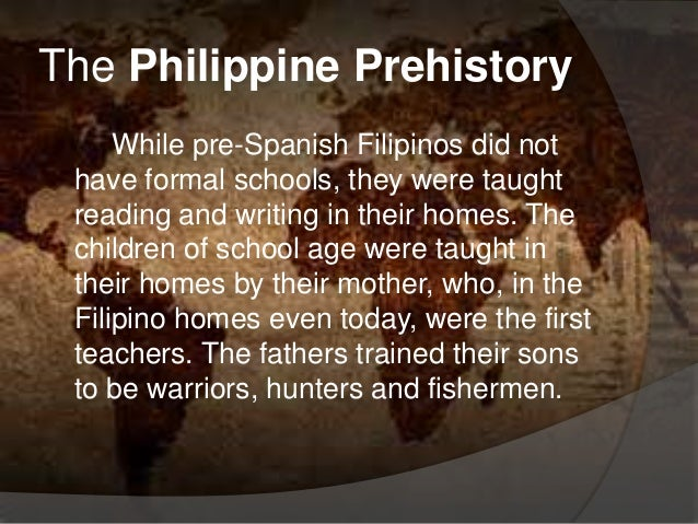 The Philippine Prehistory While pre-Spanish Filipinos did not have formal schools, they were taught reading and writing in...