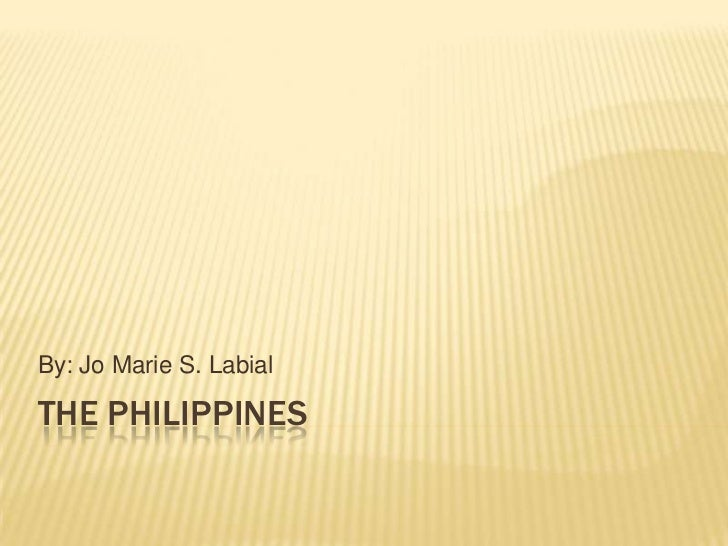 the Philippines<br />By: Jo Marie S. Labial<br />