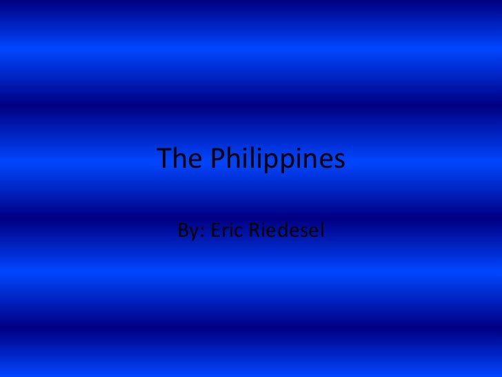 The Philippines By: Eric Riedesel