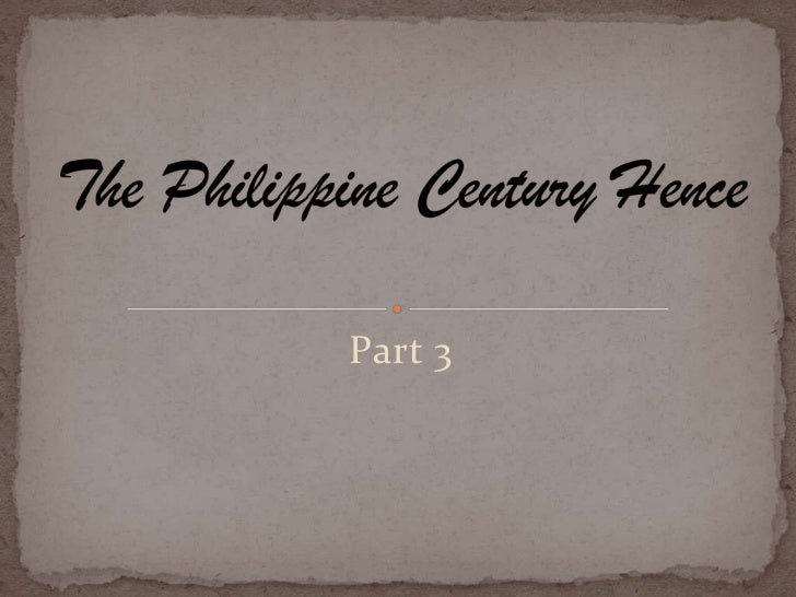 the philippines a century hence part 3 Colonialism and nationalism in southeast asia hence, their relationship the chinese under the sung dynasty by the 12 th century had become involved more and.