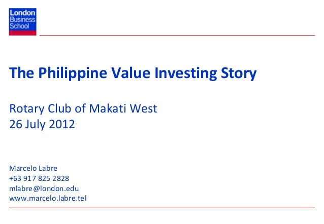 The Philippine Value Investing StoryRotary Club of Makati West26 July 2012Marcelo Labre+63 917 825 2828mlabre@london.eduww...