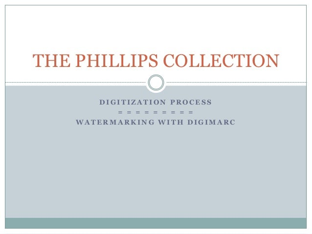 D I G I T I Z A T I O N P R O C E S S = = = = = = = = = W A T E R M A R K I N G W I T H D I G I M A R C THE PHILLIPS COLLE...